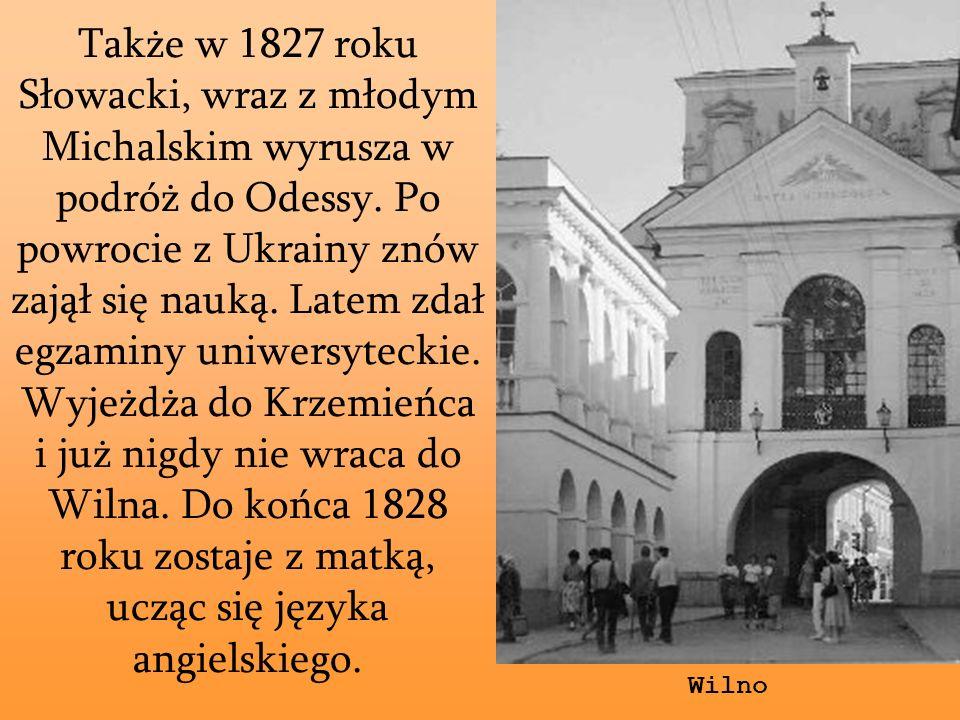 Także w 1827 roku Słowacki, wraz z młodym Michalskim wyrusza w podróż do Odessy. Po powrocie z Ukrainy znów zajął się nauką. Latem zdał egzaminy uniwe