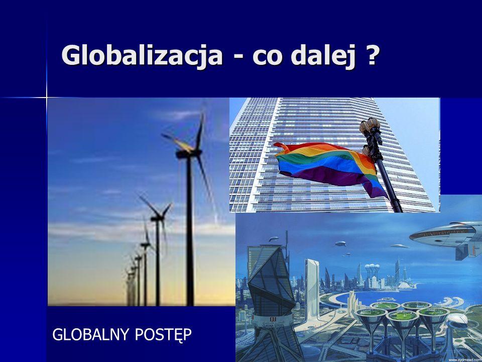 Globalizacja - co dalej ? GLOBALNY POSTĘP