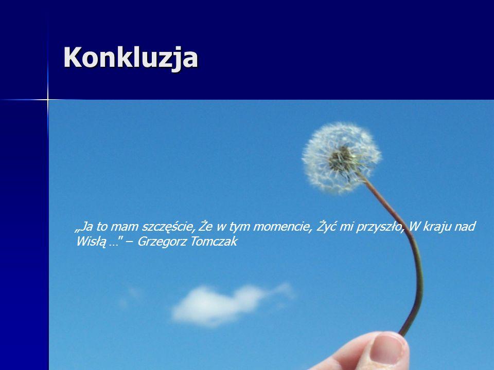 Konkluzja Ja to mam szczęście, Że w tym momencie, Żyć mi przyszło, W kraju nad Wisłą … – Grzegorz Tomczak