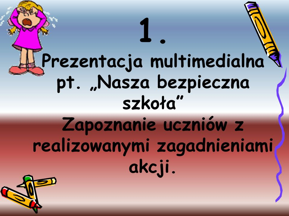 1. Prezentacja multimedialna pt. Nasza bezpieczna szkoła Zapoznanie uczniów z realizowanymi zagadnieniami akcji.