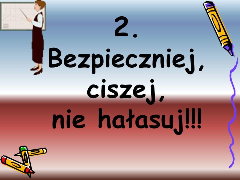 2. Bezpieczniej, ciszej, nie hałasuj!!!
