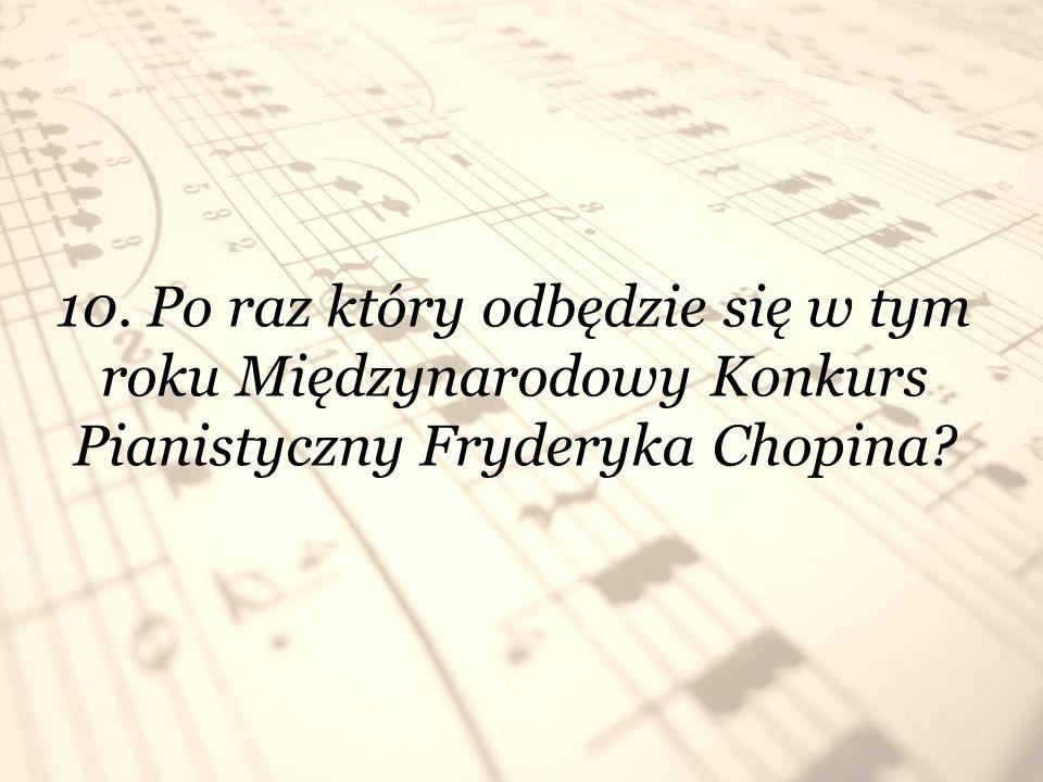 10. Po raz który odbędzie się w tym roku Międzynarodowy Konkurs Pianistyczny Fryderyka Chopina?