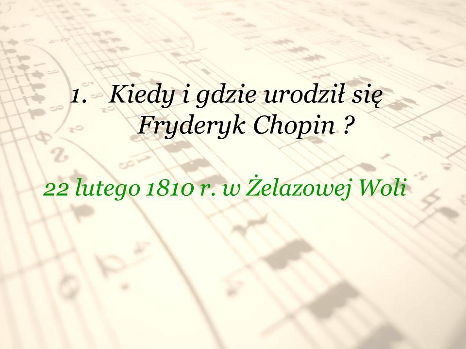 1.Kiedy i gdzie urodził się Fryderyk Chopin ? 22 lutego 1810 r. w Żelazowej Woli