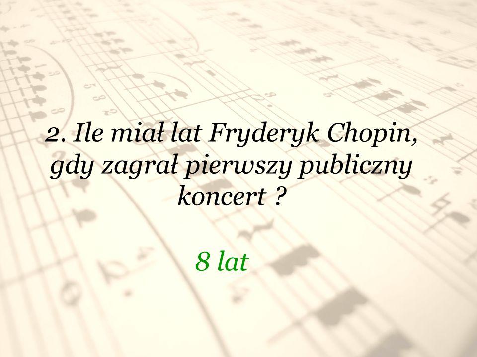 2. Ile miał lat Fryderyk Chopin, gdy zagrał pierwszy publiczny koncert ? 8 lat