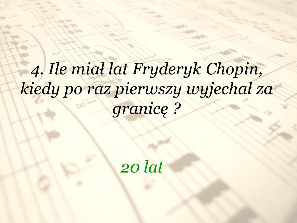 4. Ile miał lat Fryderyk Chopin, kiedy po raz pierwszy wyjechał za granicę ? 20 lat