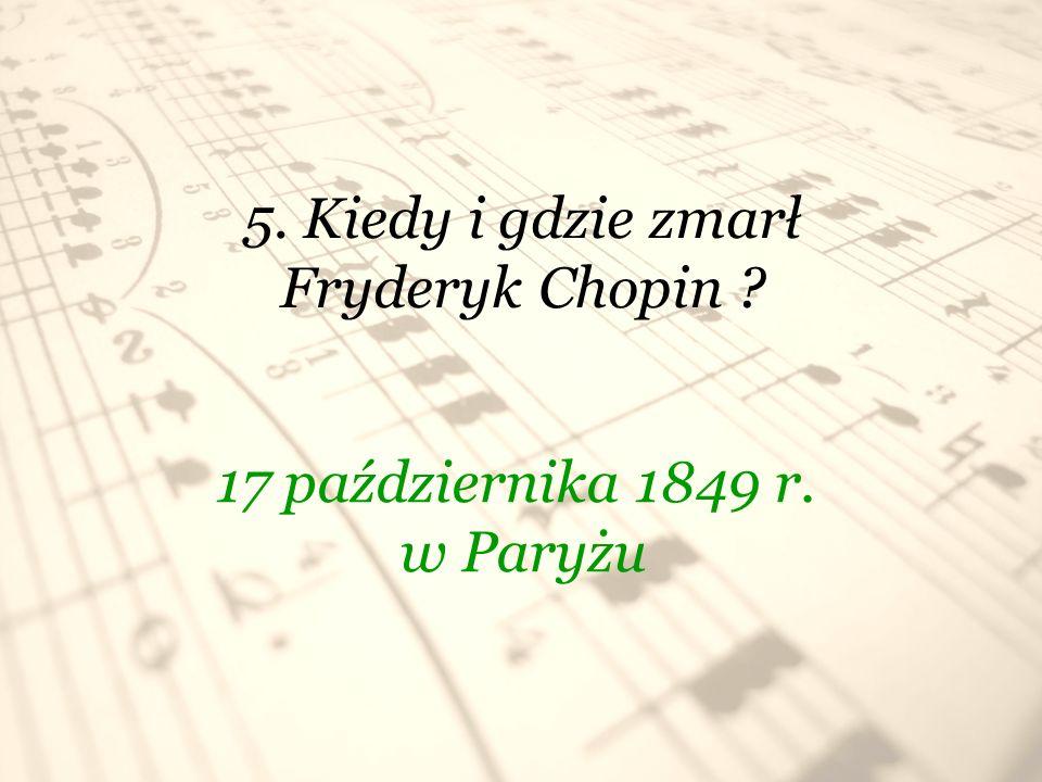 5. Kiedy i gdzie zmarł Fryderyk Chopin ? 17 października 1849 r. w Paryżu