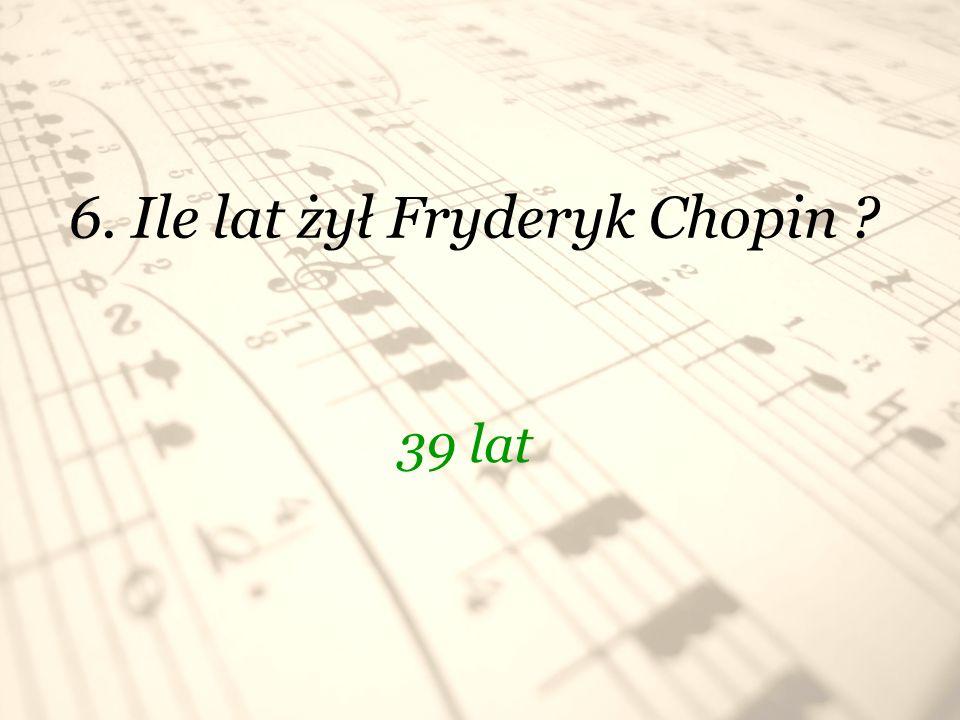 6. Ile lat żył Fryderyk Chopin ? 39 lat