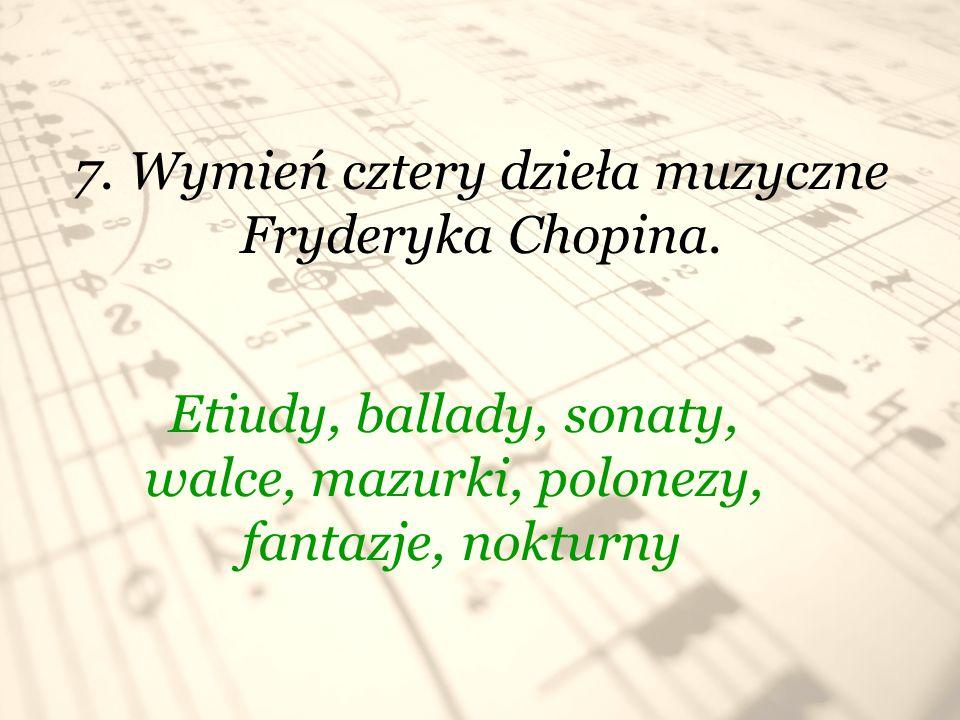 7. Wymień cztery dzieła muzyczne Fryderyka Chopina. Etiudy, ballady, sonaty, walce, mazurki, polonezy, fantazje, nokturny
