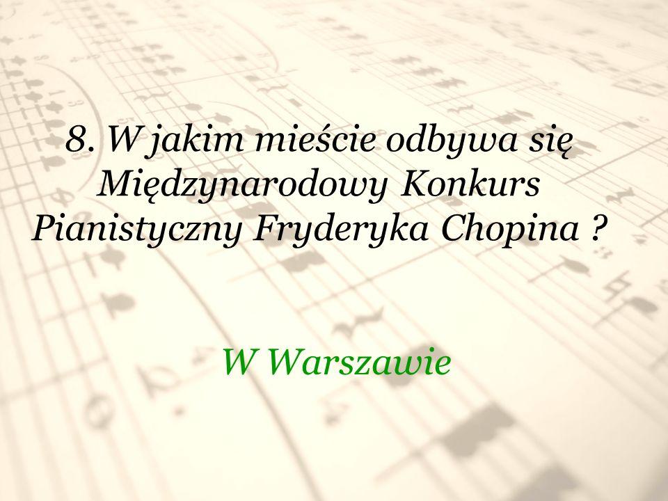 8. W jakim mieście odbywa się Międzynarodowy Konkurs Pianistyczny Fryderyka Chopina ? W Warszawie