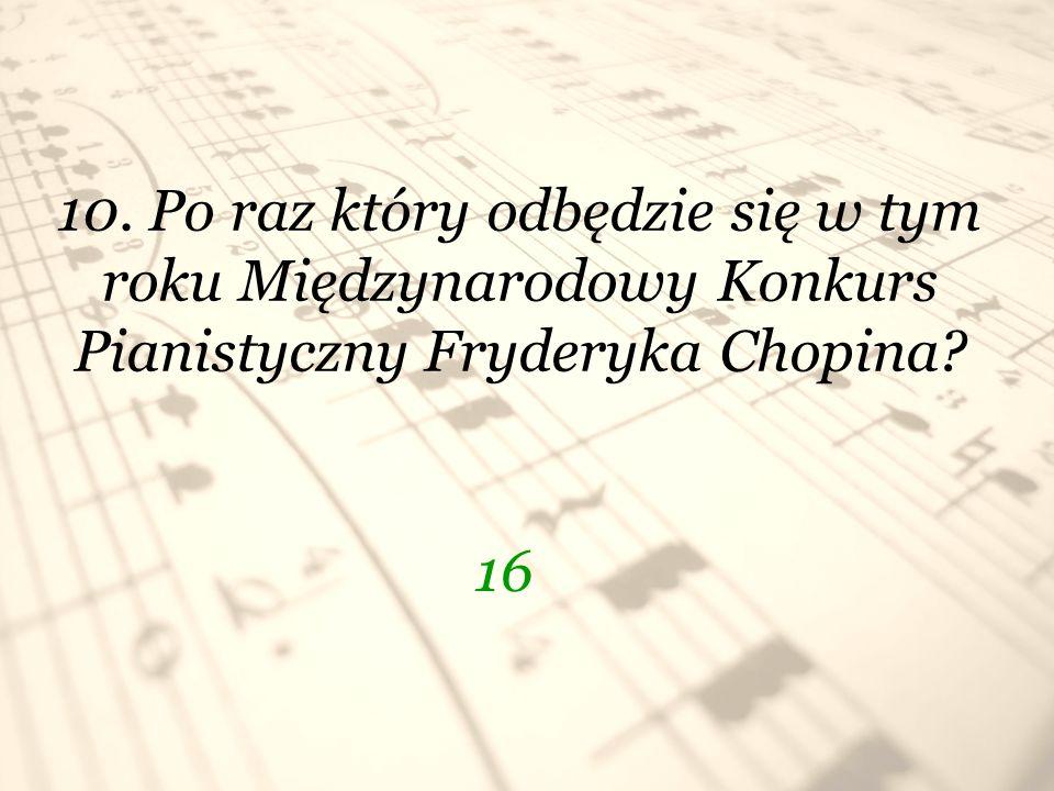 10. Po raz który odbędzie się w tym roku Międzynarodowy Konkurs Pianistyczny Fryderyka Chopina? 16