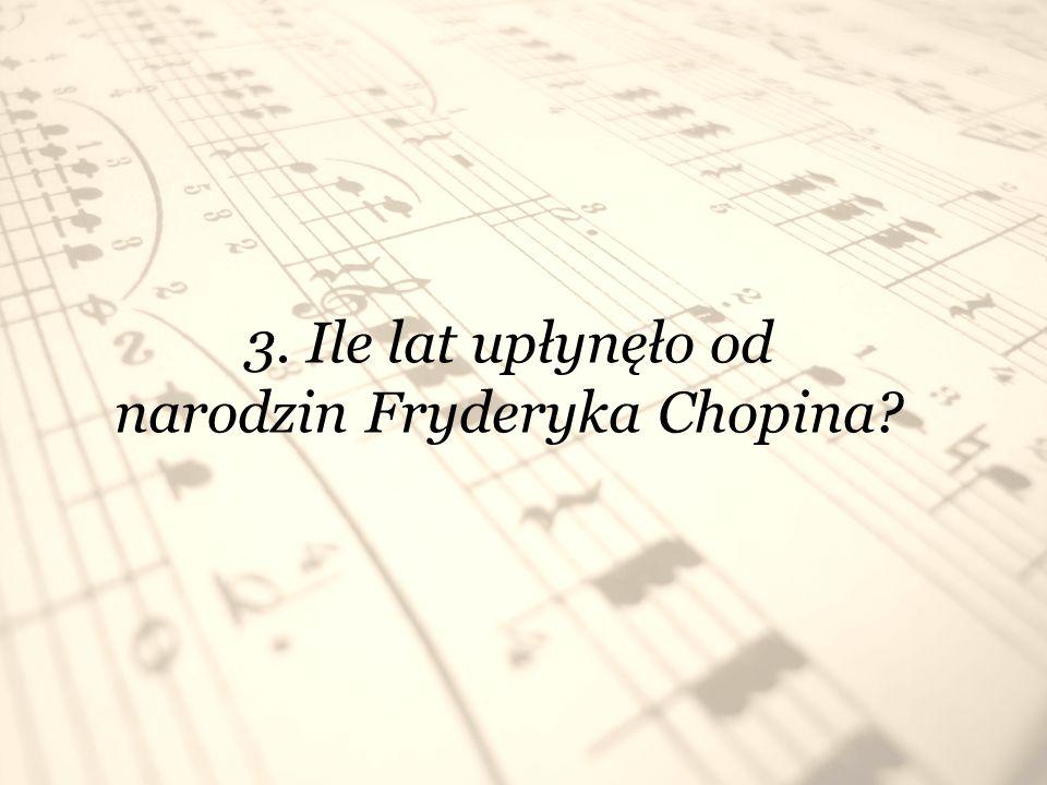 3. Ile lat upłynęło od narodzin Fryderyka Chopina?