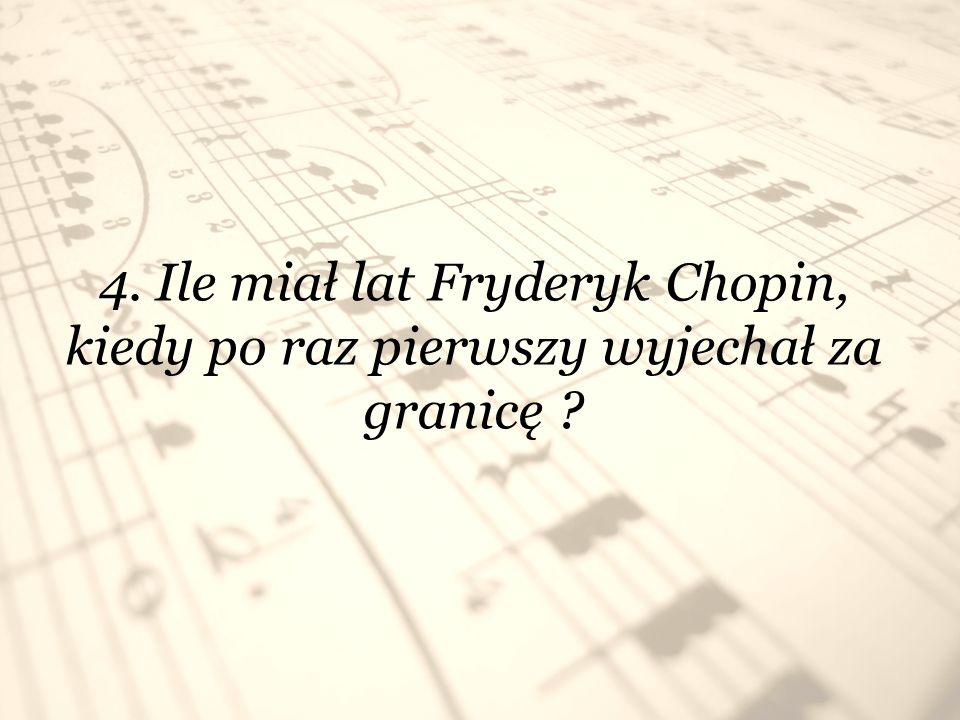 4. Ile miał lat Fryderyk Chopin, kiedy po raz pierwszy wyjechał za granicę ?
