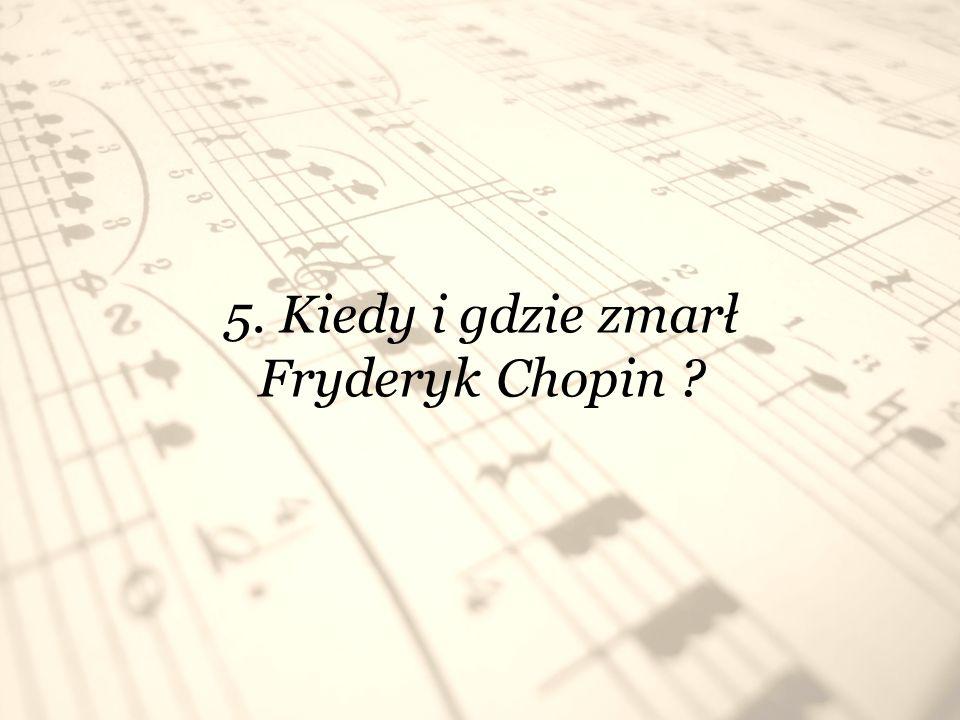 5. Kiedy i gdzie zmarł Fryderyk Chopin ?