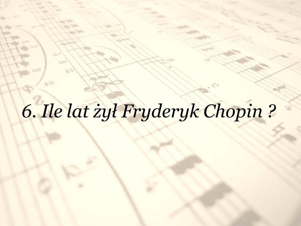 6. Ile lat żył Fryderyk Chopin ?