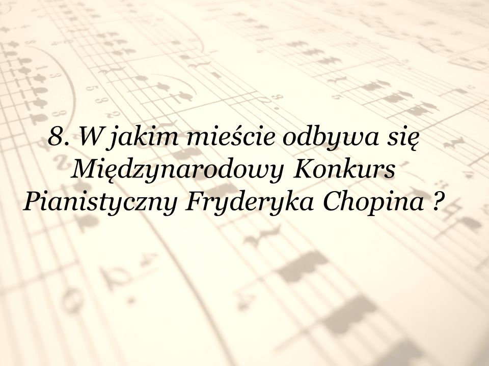 9. Co ile lat odbywa się Międzynarodowy Konkurs Pianistyczny Fryderyka Chopina ? Co 5 lat