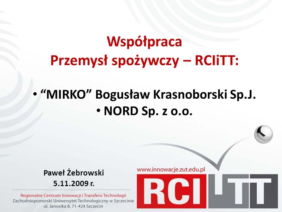 Współpraca Przemysł spożywczy – RCIiTT: MIRKO Bogusław Krasnoborski Sp.J. NORD Sp. z o.o. Paweł Żebrowski 5.11.2009 r.