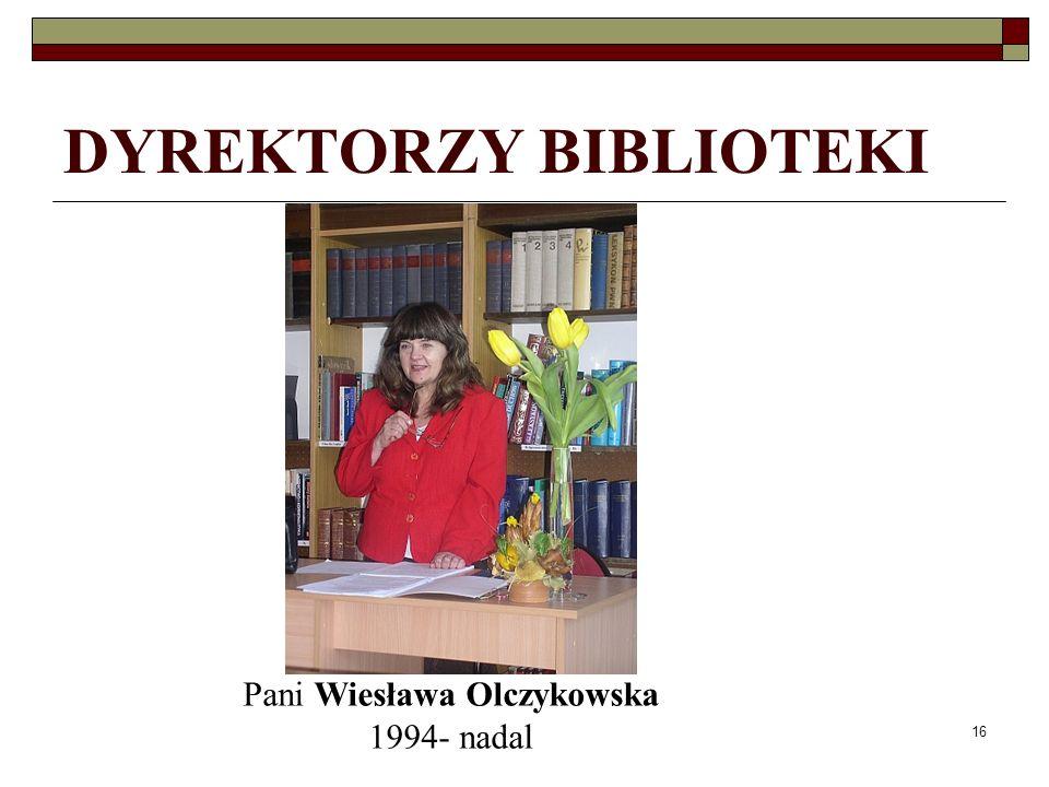 16 DYREKTORZY BIBLIOTEKI Pani Wiesława Olczykowska 1994- nadal
