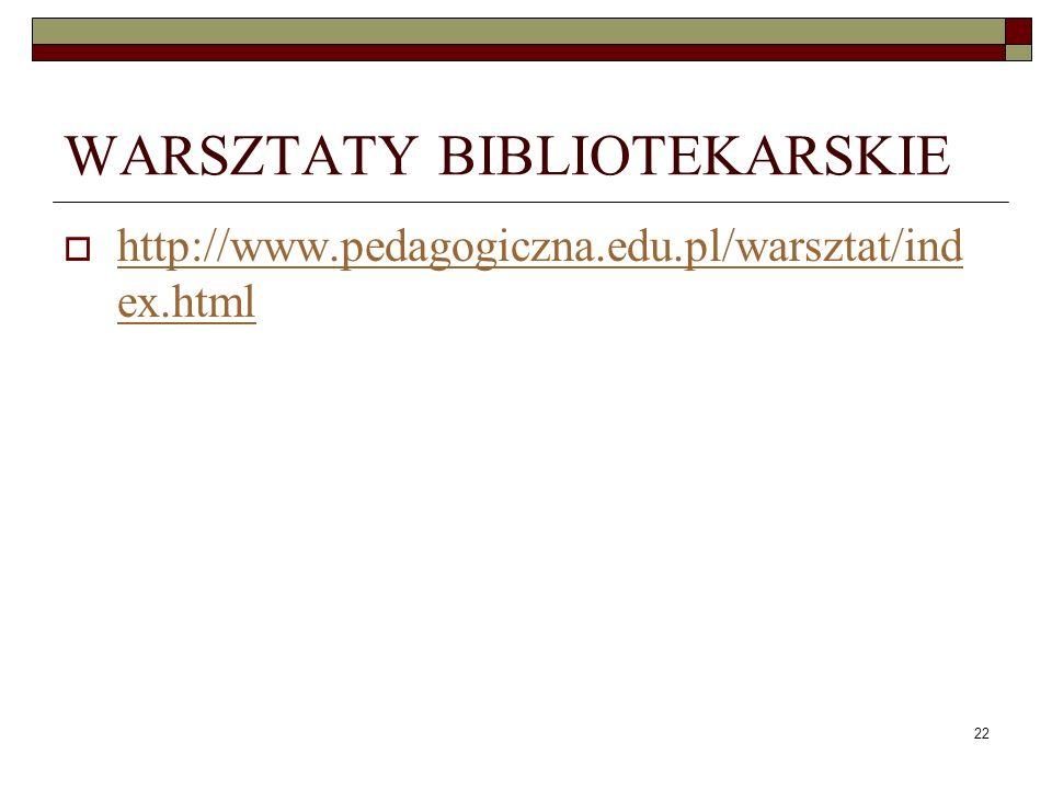 22 WARSZTATY BIBLIOTEKARSKIE http://www.pedagogiczna.edu.pl/warsztat/ind ex.html http://www.pedagogiczna.edu.pl/warsztat/ind ex.html