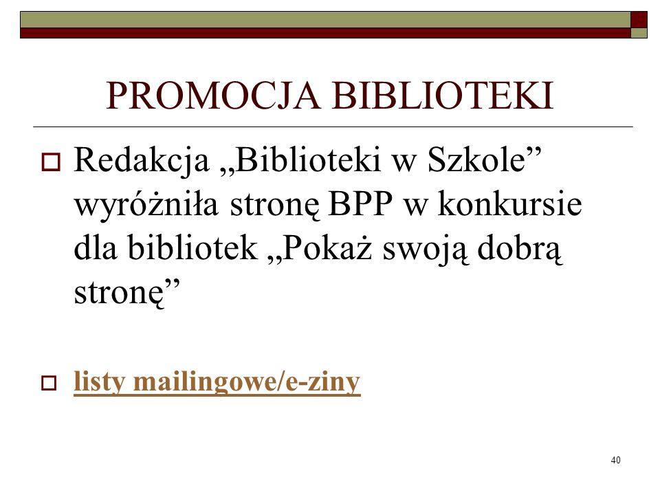 40 PROMOCJA BIBLIOTEKI Redakcja Biblioteki w Szkole wyróżniła stronę BPP w konkursie dla bibliotek Pokaż swoją dobrą stronę listy mailingowe/e-ziny