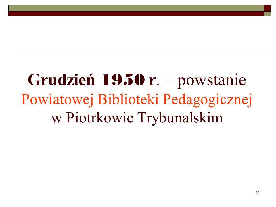 44 Grudzień 1950 r. – powstanie Powiatowej Biblioteki Pedagogicznej w Piotrkowie Trybunalskim