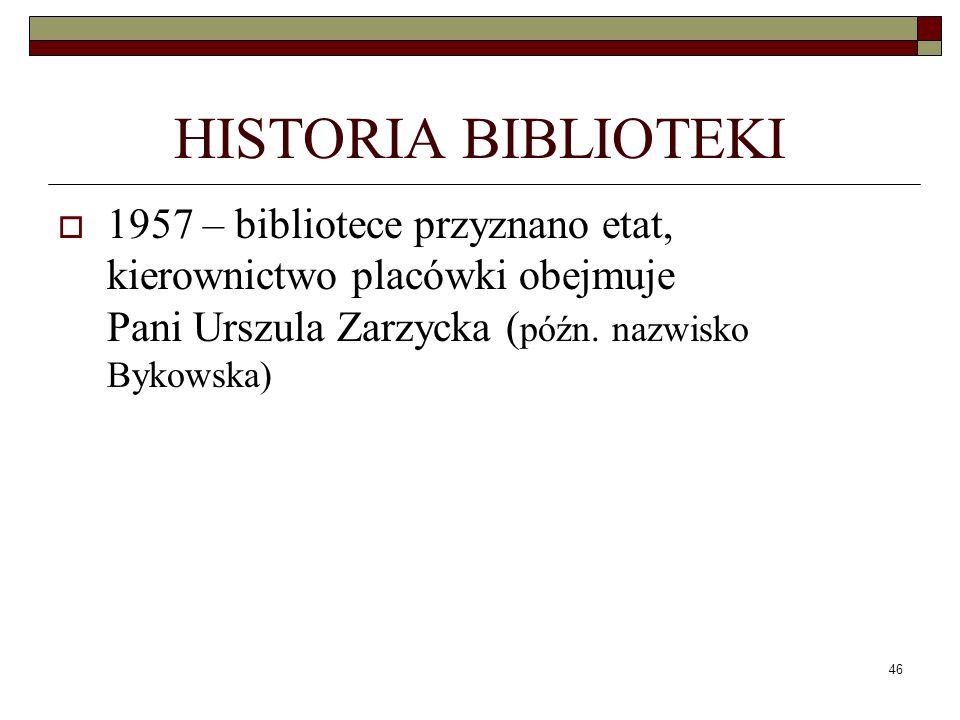 46 HISTORIA BIBLIOTEKI 1957 – bibliotece przyznano etat, kierownictwo placówki obejmuje Pani Urszula Zarzycka ( późn. nazwisko Bykowska)