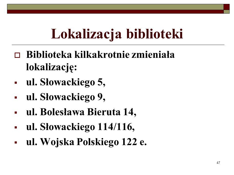 47 Lokalizacja biblioteki Biblioteka kilkakrotnie zmieniała lokalizację: ul. Słowackiego 5, ul. Słowackiego 9, ul. Bolesława Bieruta 14, ul. Słowackie