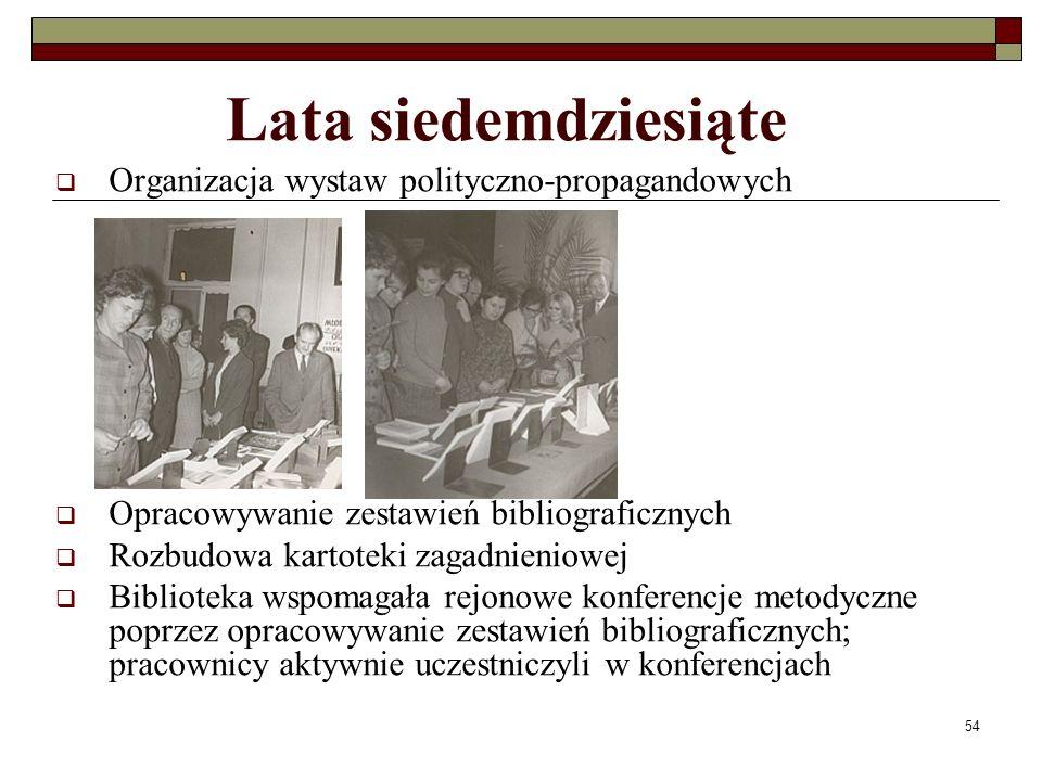 54 Lata siedemdziesiąte Organizacja wystaw polityczno-propagandowych Opracowywanie zestawień bibliograficznych Rozbudowa kartoteki zagadnieniowej Bibl