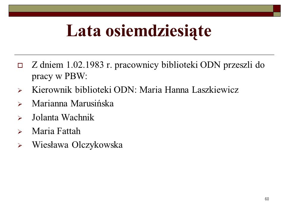 60 Lata osiemdziesiąte Z dniem 1.02.1983 r. pracownicy biblioteki ODN przeszli do pracy w PBW: Kierownik biblioteki ODN: Maria Hanna Laszkiewicz Maria