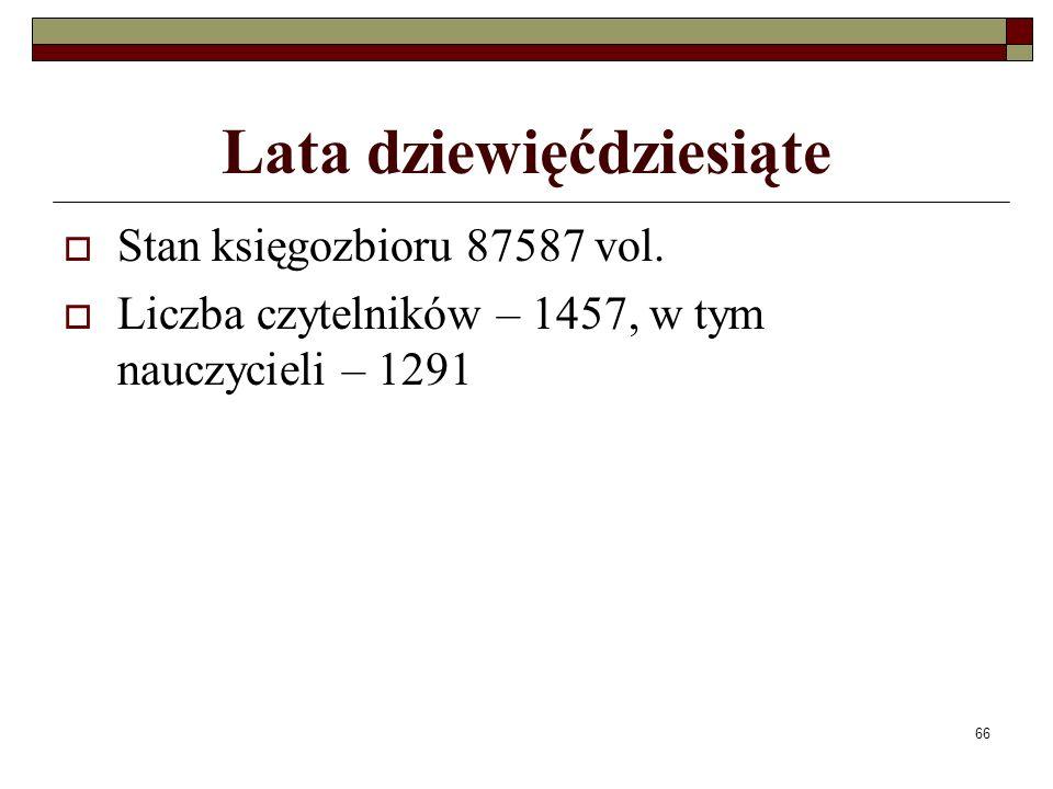 66 Lata dziewięćdziesiąte Stan księgozbioru 87587 vol. Liczba czytelników – 1457, w tym nauczycieli – 1291