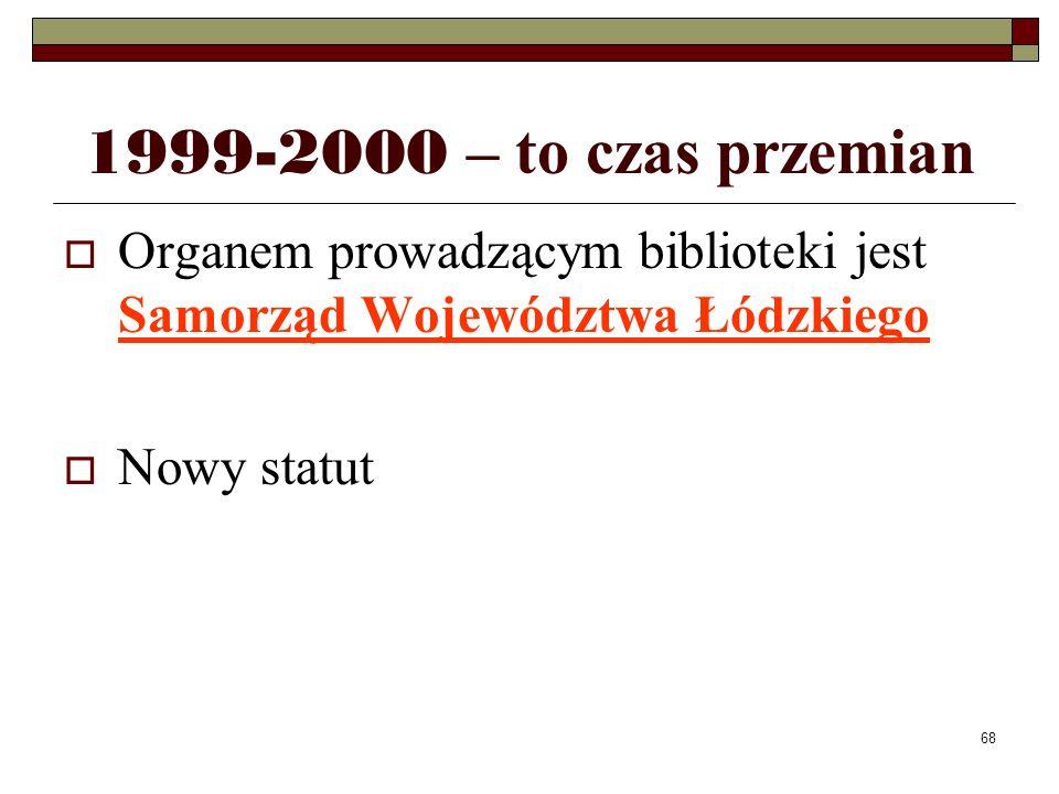 68 1999-2000 – to czas przemian Organem prowadzącym biblioteki jest Samorząd Województwa Łódzkiego Nowy statut