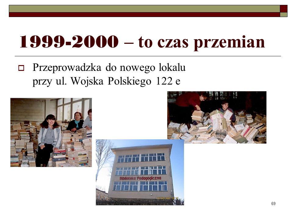 69 1999-2000 – to czas przemian Przeprowadzka do nowego lokalu przy ul. Wojska Polskiego 122 e