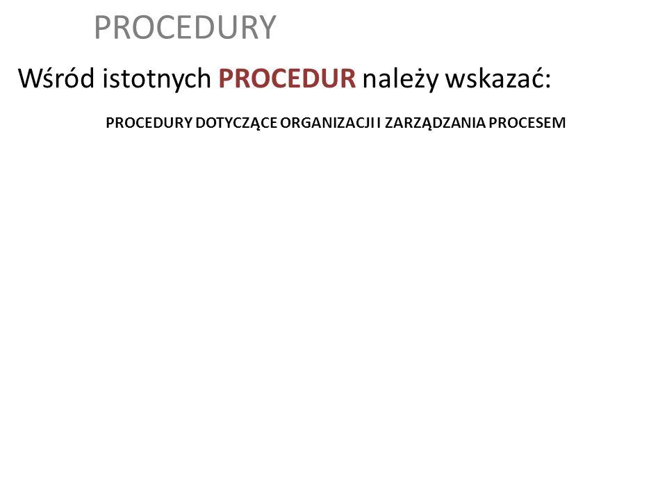 PROCEDURY Wśród istotnych PROCEDUR należy wskazać: PROCEDURY DOTYCZĄCE ORGANIZACJI I ZARZĄDZANIA PROCESEM