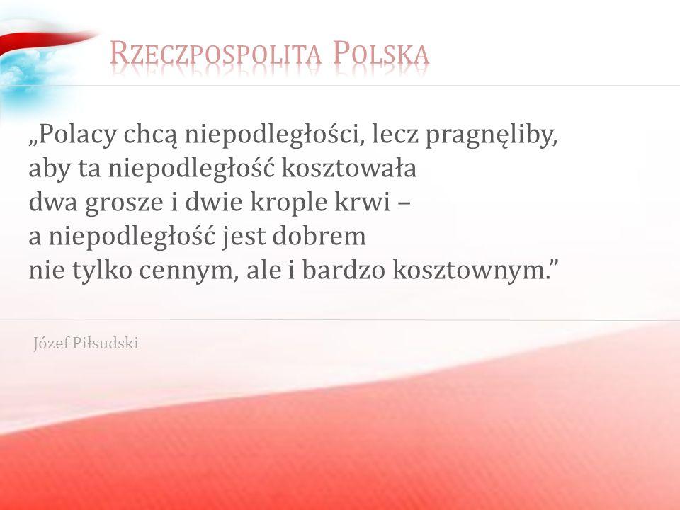 Polacy chcą niepodległości, lecz pragnęliby, aby ta niepodległość kosztowała dwa grosze i dwie krople krwi – a niepodległość jest dobrem nie tylko cennym, ale i bardzo kosztownym.