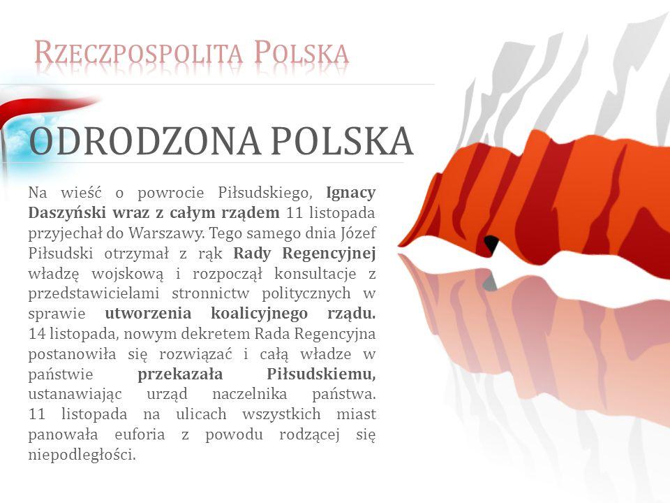 ODRODZONA POLSKA Na wieść o powrocie Piłsudskiego, Ignacy Daszyński wraz z całym rządem 11 listopada przyjechał do Warszawy.