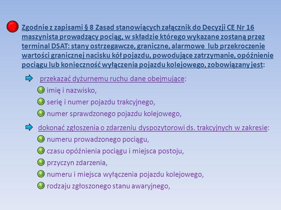 Zgodnie z zapisami § 8 Zasad stanowiących załącznik do Decyzji CE Nr 16 maszynista prowadzący pociąg, w składzie którego wykazane zostaną przez terminal DSAT: stany ostrzegawcze, graniczne, alarmowe lub przekroczenie wartości granicznej nacisku kół pojazdu, powodujące zatrzymanie, opóźnienie pociągu lub konieczność wyłączenia pojazdu kolejowego, zobowiązany jest: przekazać dyżurnemu ruchu dane obejmujące: imię i nazwisko, serię i numer pojazdu trakcyjnego, numer sprawdzonego pojazdu kolejowego, dokonać zgłoszenia o zdarzeniu dyspozytorowi ds.