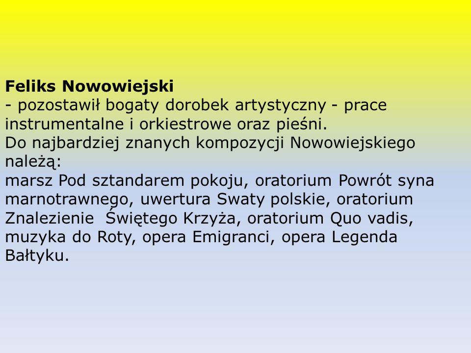 Feliks Nowowiejski - pozostawił bogaty dorobek artystyczny - prace instrumentalne i orkiestrowe oraz pieśni.
