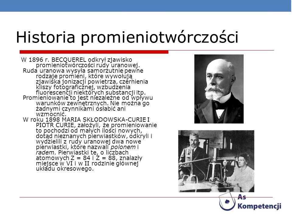 Historia promieniotwórczości W 1896 r. BECQUEREL odkrył zjawisko promieniotwórczości rudy uranowej. Ruda uranowa wysyła samorzutnie pewne rodzaje prom