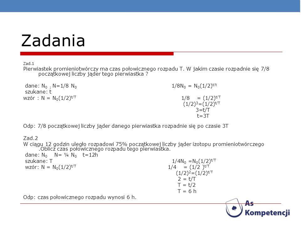 Zadania Zad.1 Pierwiastek promieniotwórczy ma czas połowicznego rozpadu T. W jakim czasie rozpadnie się 7/8 początkowej liczby jąder tego pierwiastka