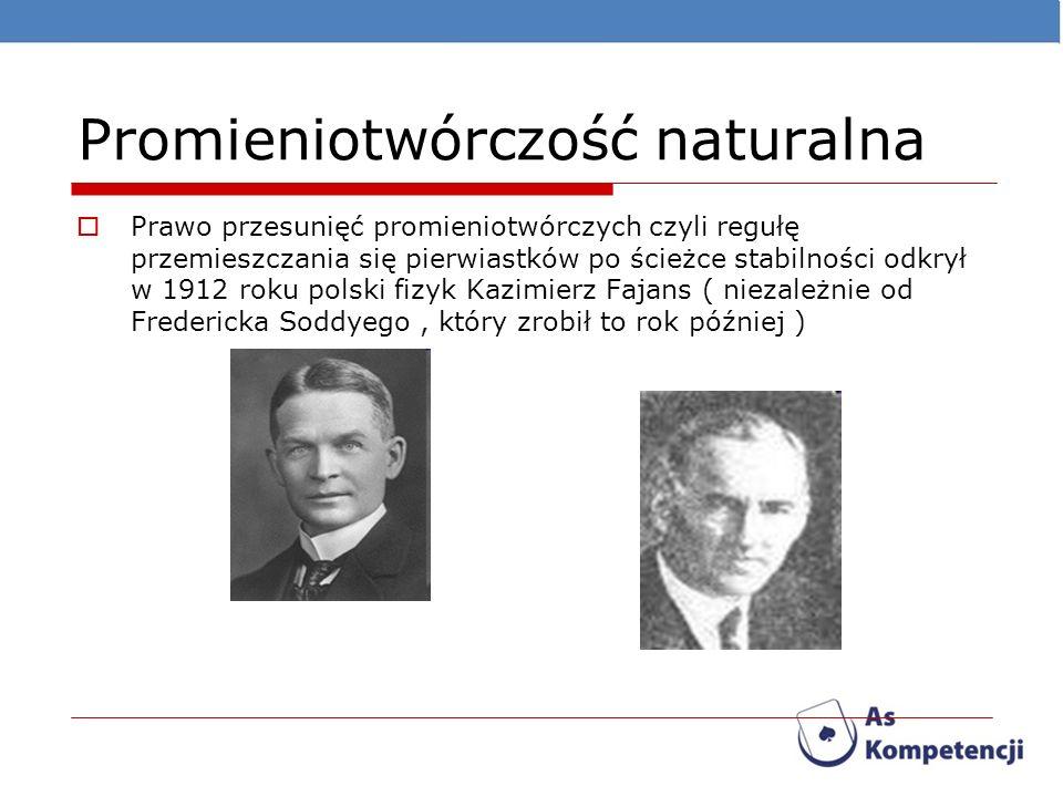 Promieniotwórczość naturalna Prawo przesunięć promieniotwórczych czyli regułę przemieszczania się pierwiastków po ścieżce stabilności odkrył w 1912 ro
