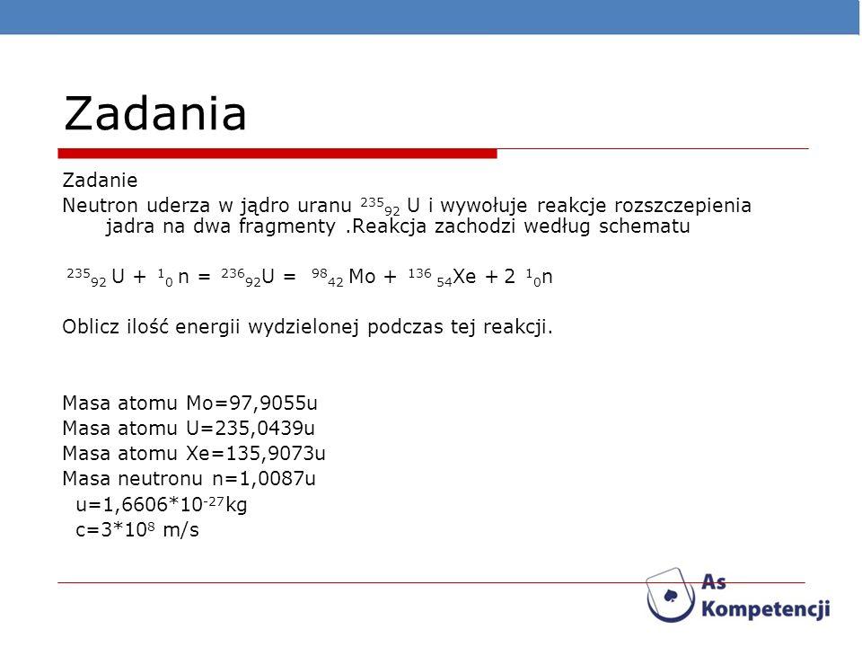 Zadania Zadanie Neutron uderza w jądro uranu 235 92 U i wywołuje reakcje rozszczepienia jadra na dwa fragmenty.Reakcja zachodzi według schematu 235 92