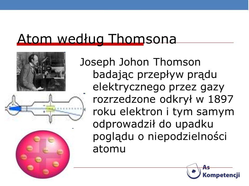 Atom według Thomsona Joseph Johon Thomson badając przepływ prądu elektrycznego przez gazy rozrzedzone odkrył w 1897 roku elektron i tym samym odprowad
