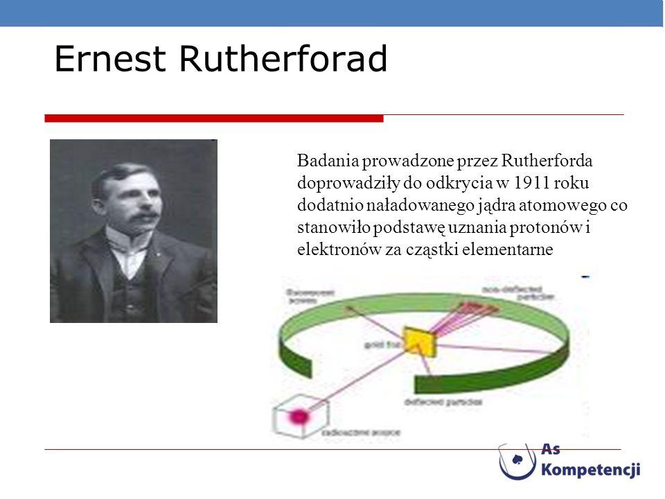 Ernest Rutherforad Badania prowadzone przez Rutherforda doprowadziły do odkrycia w 1911 roku dodatnio naładowanego jądra atomowego co stanowiło podsta