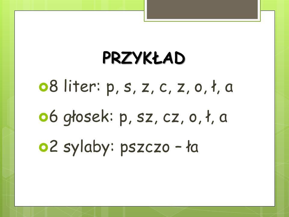 PRZYKŁAD 8 liter: p, s, z, c, z, o, ł, a 6 głosek: p, sz, cz, o, ł, a 2 sylaby: pszczo – ła