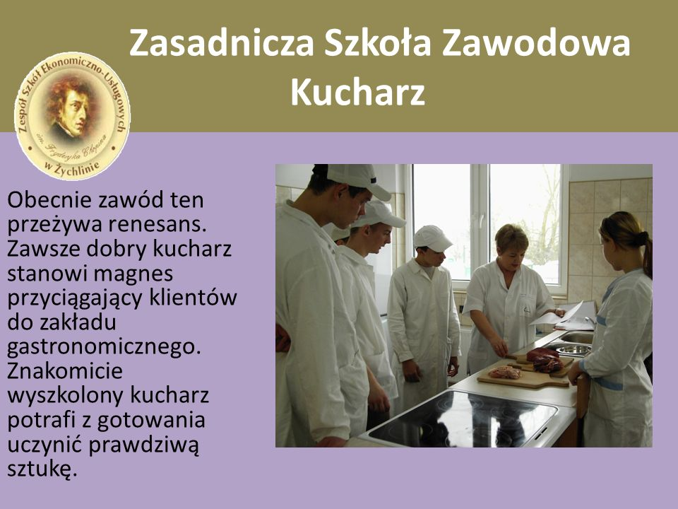 Zasadnicza Szkoła Zawodowa Kucharz Kucharz sporządza różnego rodzaju potrawy, ciasta, napoje i desery z zastosowaniem narzędzi, maszyn i urządzeń w zakładach gastronomicznych i przedsiębiorstwach zajmujących się przygotowywaniem i produkcją wyrobów i półproduktów kulinarnych.