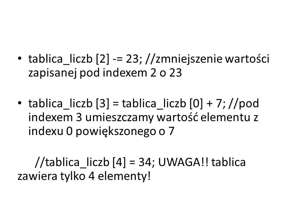 tablica_liczb [2] -= 23; //zmniejszenie wartości zapisanej pod indexem 2 o 23 tablica_liczb [3] = tablica_liczb [0] + 7; //pod indexem 3 umieszczamy w