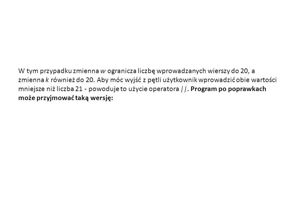 W tym przypadku zmienna w ogranicza liczbę wprowadzanych wierszy do 20, a zmienna k również do 20. Aby móc wyjść z pętli użytkownik wprowadzić obie wa