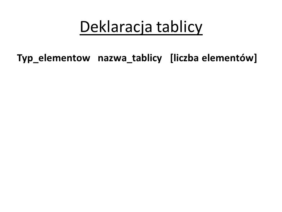 Deklaracja tablicy Typ_elementow nazwa_tablicy [liczba elementów]