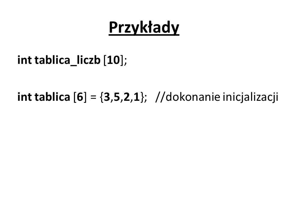 Przykłady int tablica_liczb [10]; int tablica [6] = {3,5,2,1}; //dokonanie inicjalizacji