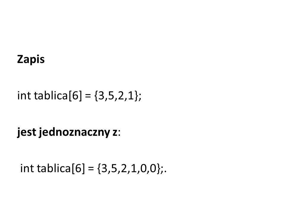 Zapis int tablica[6] = {3,5,2,1}; jest jednoznaczny z: int tablica[6] = {3,5,2,1,0,0};.