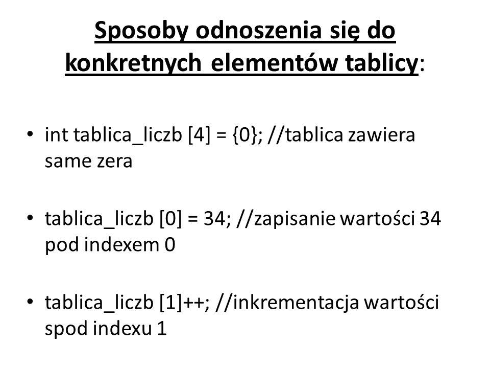 Sposoby odnoszenia się do konkretnych elementów tablicy: int tablica_liczb [4] = {0}; //tablica zawiera same zera tablica_liczb [0] = 34; //zapisanie